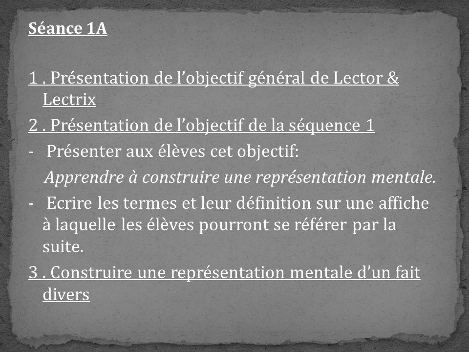 Séance 1A 1. Présentation de lobjectif général de Lector & Lectrix 2. Présentation de lobjectif de la séquence 1 - Présenter aux élèves cet objectif: