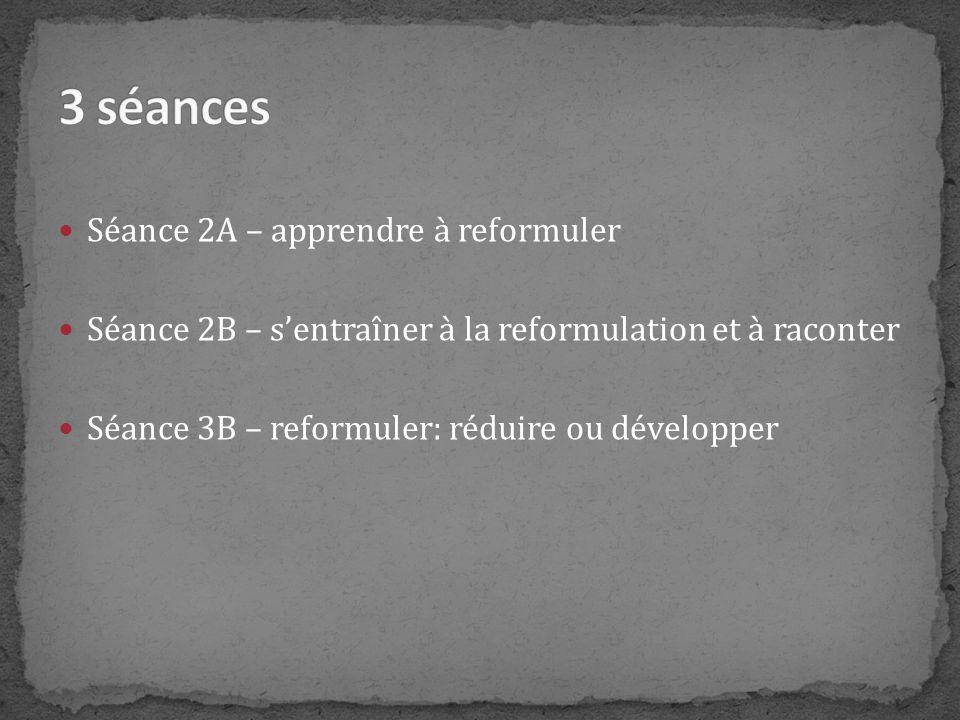 Séance 2A – apprendre à reformuler Séance 2B – sentraîner à la reformulation et à raconter Séance 3B – reformuler: réduire ou développer