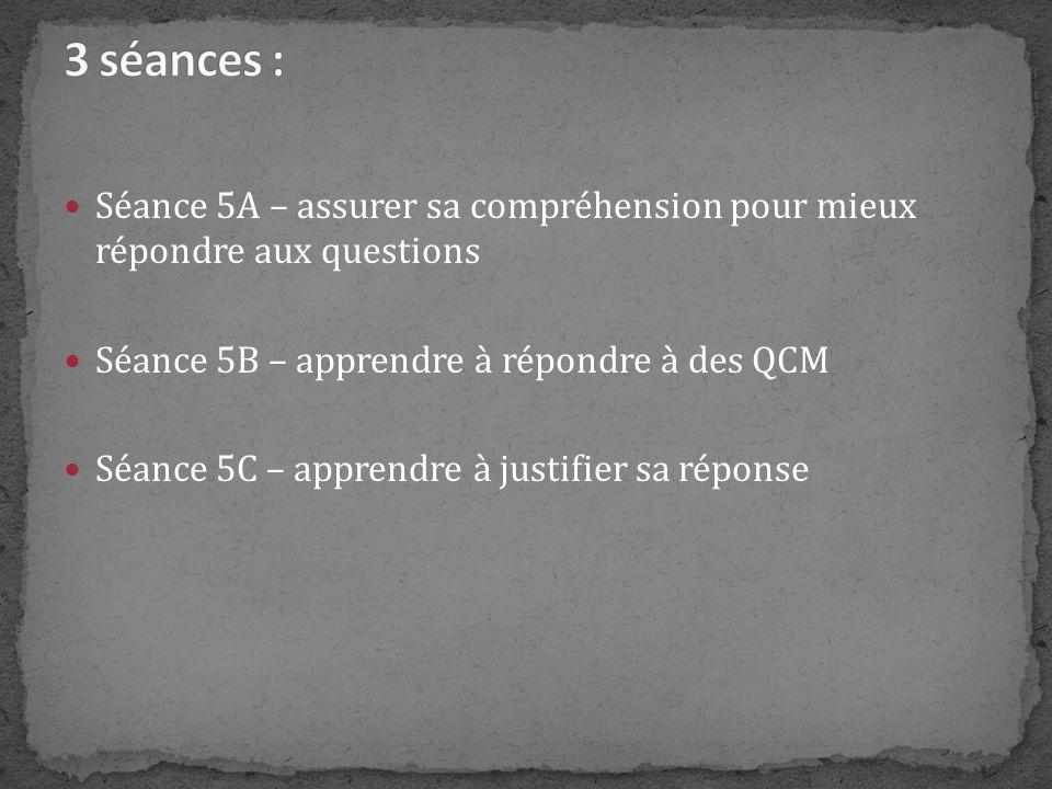 Séance 5A – assurer sa compréhension pour mieux répondre aux questions Séance 5B – apprendre à répondre à des QCM Séance 5C – apprendre à justifier sa