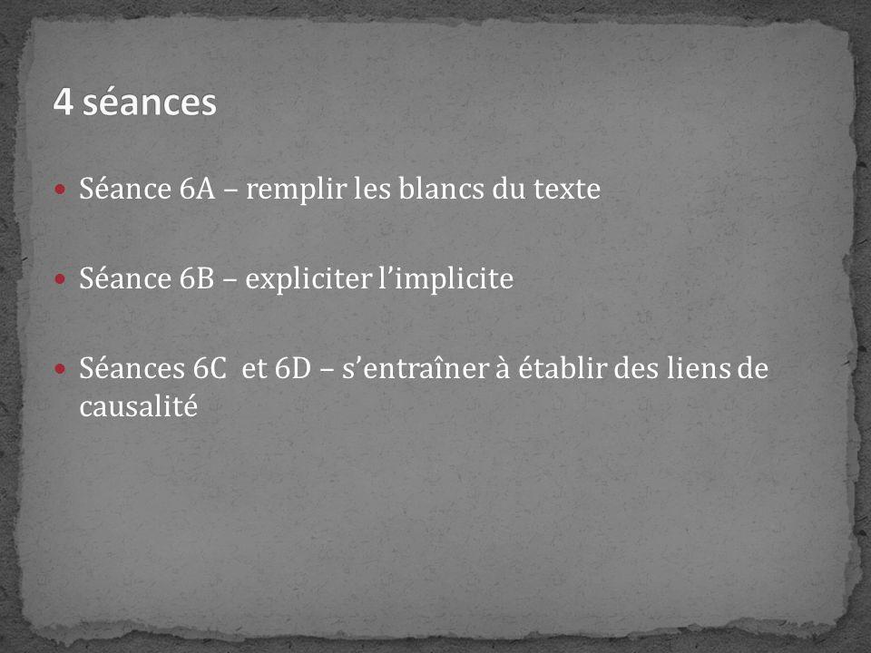 Séance 6A – remplir les blancs du texte Séance 6B – expliciter limplicite Séances 6C et 6D – sentraîner à établir des liens de causalité