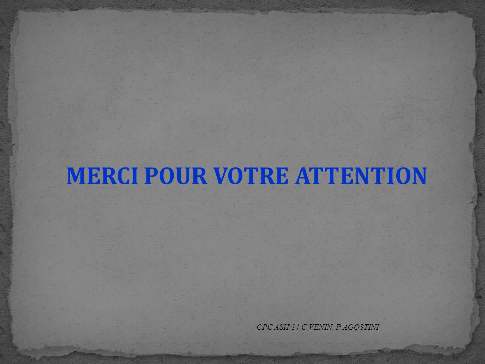 MERCI POUR VOTRE ATTENTION CPC ASH 14 C VENIN, P AGOSTINI