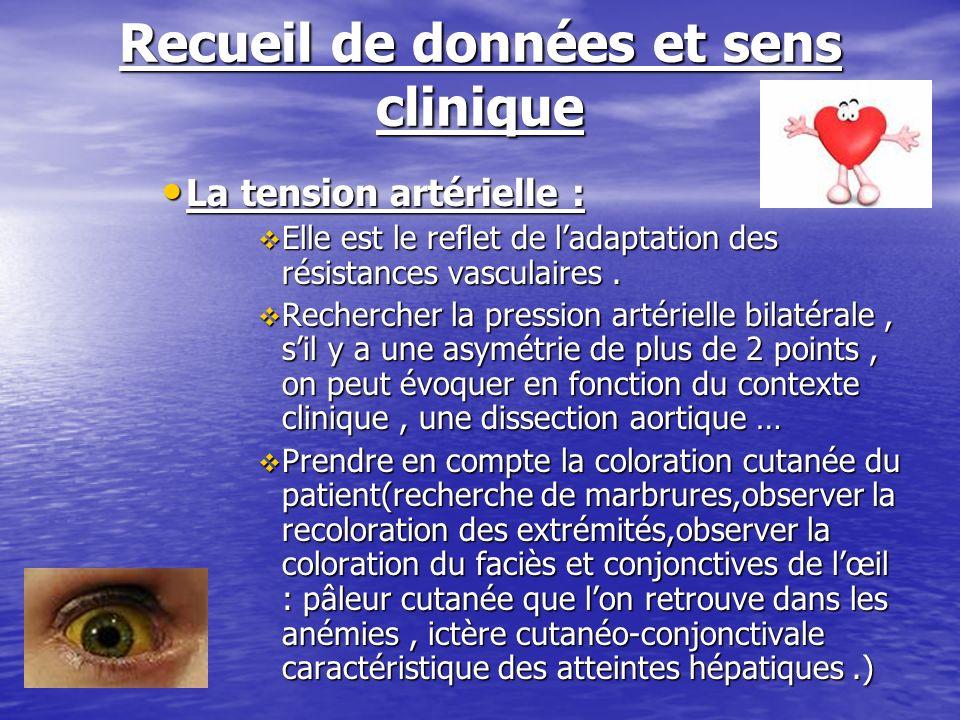 Recueil de données et sens clinique La tension artérielle : La tension artérielle : Elle est le reflet de ladaptation des résistances vasculaires. Ell