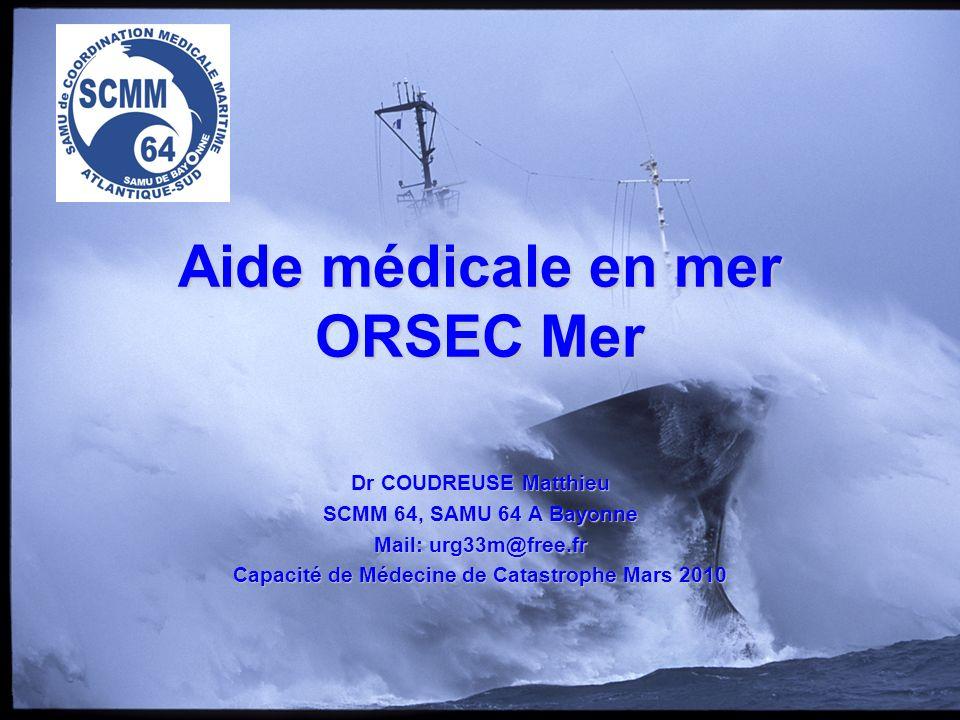 Aide médicale en mer ORSEC Mer Dr COUDREUSE Matthieu SCMM 64, SAMU 64 A Bayonne Mail: urg33m@free.fr Capacité de Médecine de Catastrophe Mars 2010