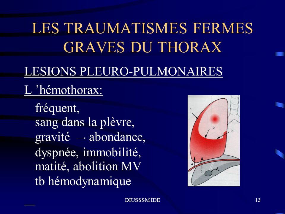 DIUSSSM IDE13 LES TRAUMATISMES FERMES GRAVES DU THORAX LESIONS PLEURO-PULMONAIRES L hémothorax: fréquent, sang dans la plèvre, gravité abondance, dysp