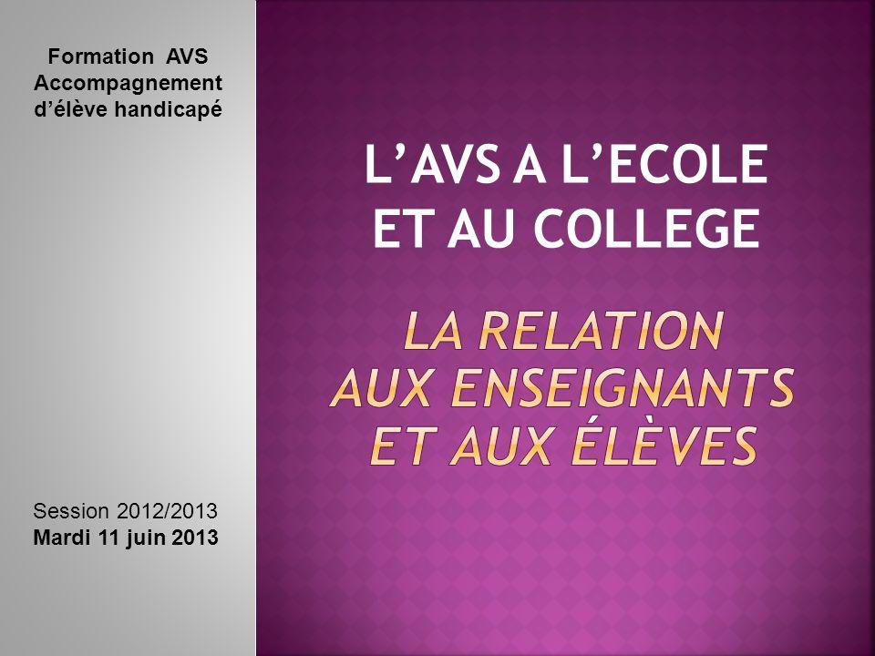 LAVS A LECOLE ET AU COLLEGE Formation AVS Accompagnement délève handicapé Session 2012/2013 Mardi 11 juin 2013