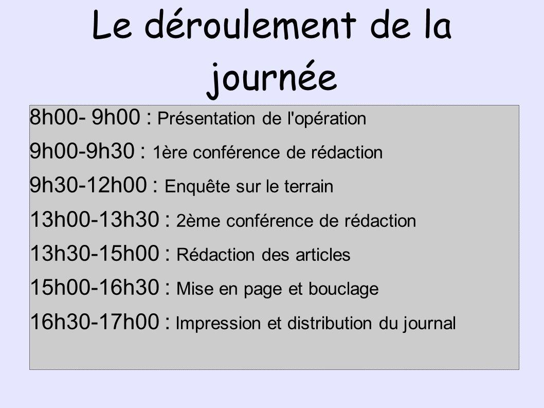 Le déroulement de la journée 8h00- 9h00 : Présentation de l opération 9h00-9h30 : 1ère conférence de rédaction 9h30-12h00 : Enquête sur le terrain 13h00-13h30 : 2ème conférence de rédaction 13h30-15h00 : Rédaction des articles 15h00-16h30 : Mise en page et bouclage 16h30-17h00 : Impression et distribution du journal