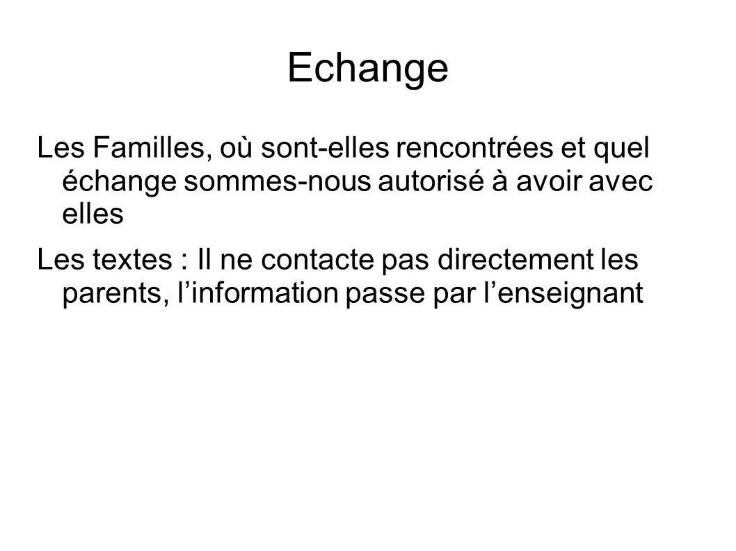 Echange Les Familles, où sont-elles rencontrées et quel échange sommes-nous autorisé à avoir avec elles Les textes : Il ne contacte pas directement les parents, linformation passe par lenseignant