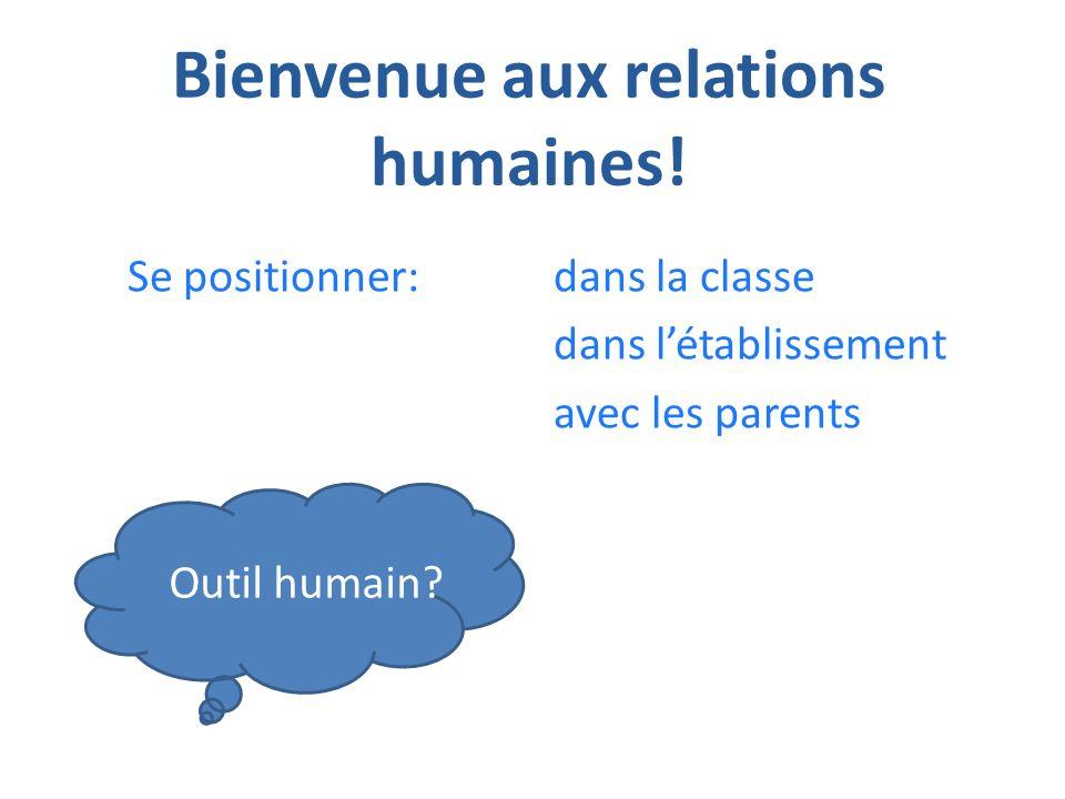 Bienvenue aux relations humaines! Se positionner:dans la classe dans létablissement avec les parents Outil humain?