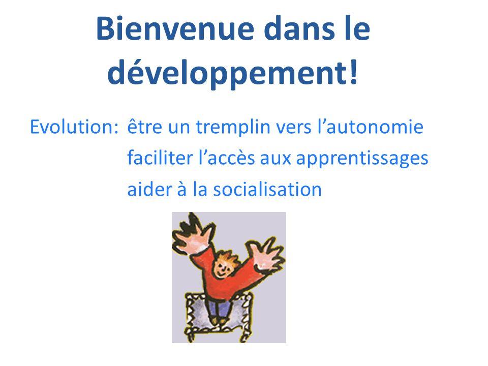 Bienvenue dans le développement! Evolution:être un tremplin vers lautonomie faciliter laccès aux apprentissages aider à la socialisation
