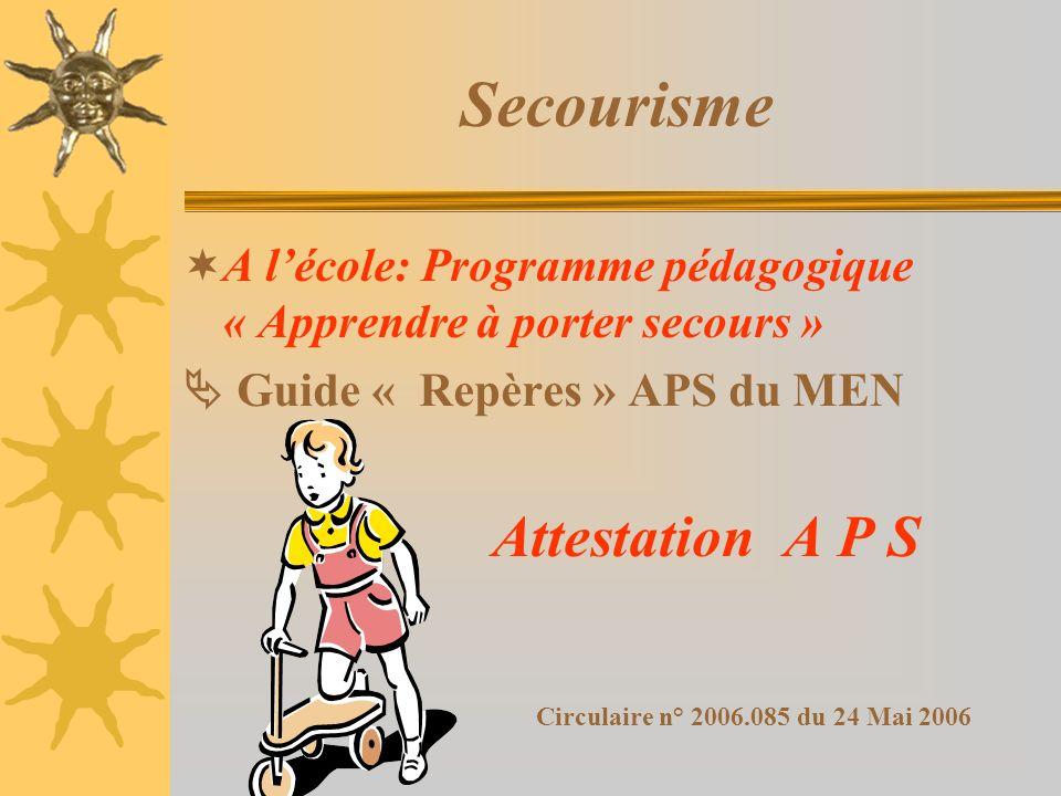 Secourisme A lécole: Programme pédagogique « Apprendre à porter secours » Guide « Repères » APS du MEN Attestation A P S Circulaire n° 2006.085 du 24