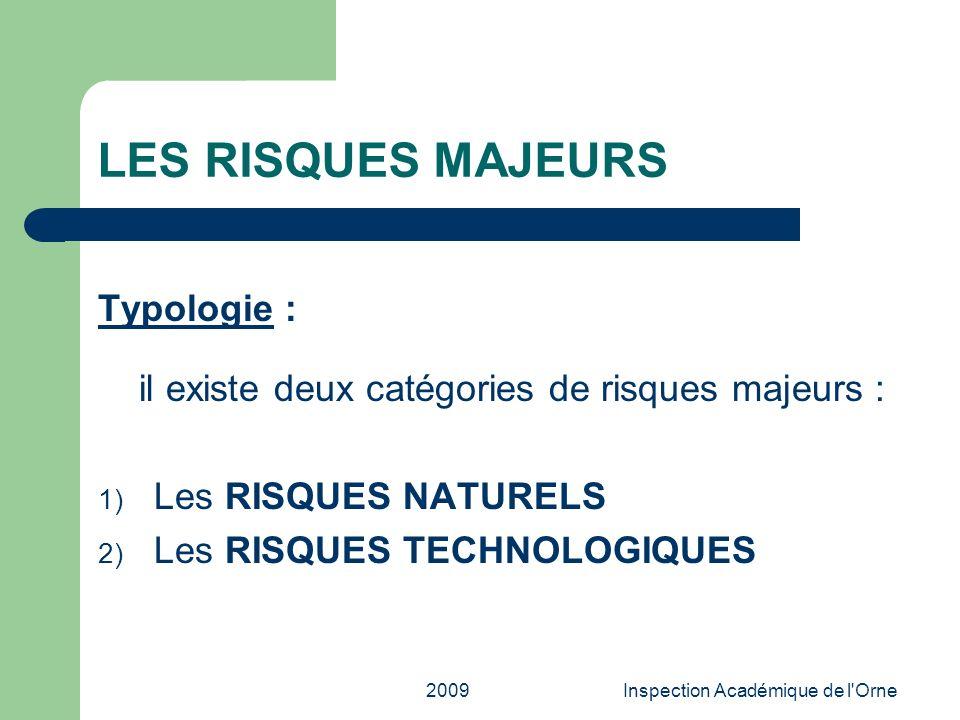 2009Inspection Académique de l'Orne LES RISQUES MAJEURS Typologie : il existe deux catégories de risques majeurs : 1) Les RISQUES NATURELS 2) Les RISQ