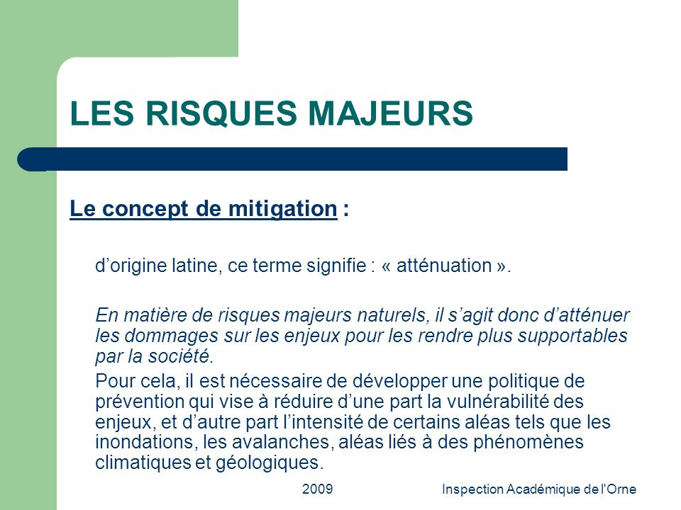 2009Inspection Académique de l'Orne LES RISQUES MAJEURS Le concept de mitigation : dorigine latine, ce terme signifie : « atténuation ». En matière de