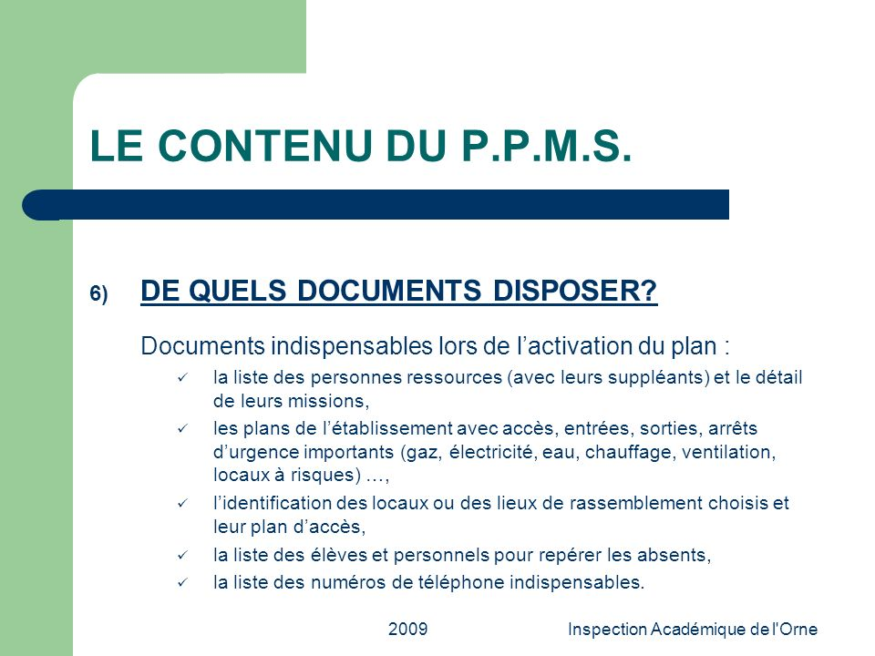 2009Inspection Académique de l'Orne LE CONTENU DU P.P.M.S. 6) DE QUELS DOCUMENTS DISPOSER? Documents indispensables lors de lactivation du plan : la l