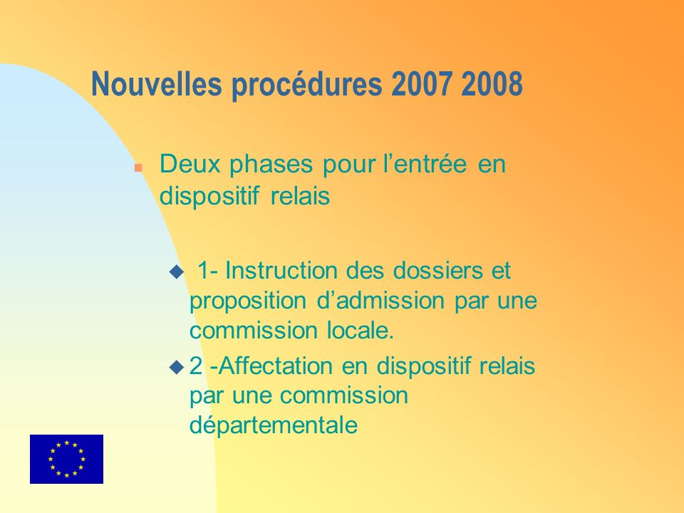Nouvelles procédures 2007 2008 n Deux phases pour lentrée en dispositif relais u 1- Instruction des dossiers et proposition dadmission par une commiss