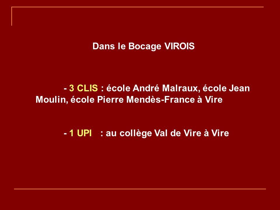 Dans le Bocage VIROIS - 3 CLIS : école André Malraux, école Jean Moulin, école Pierre Mendès-France à Vire - 1 UPI : au collège Val de Vire à Vire