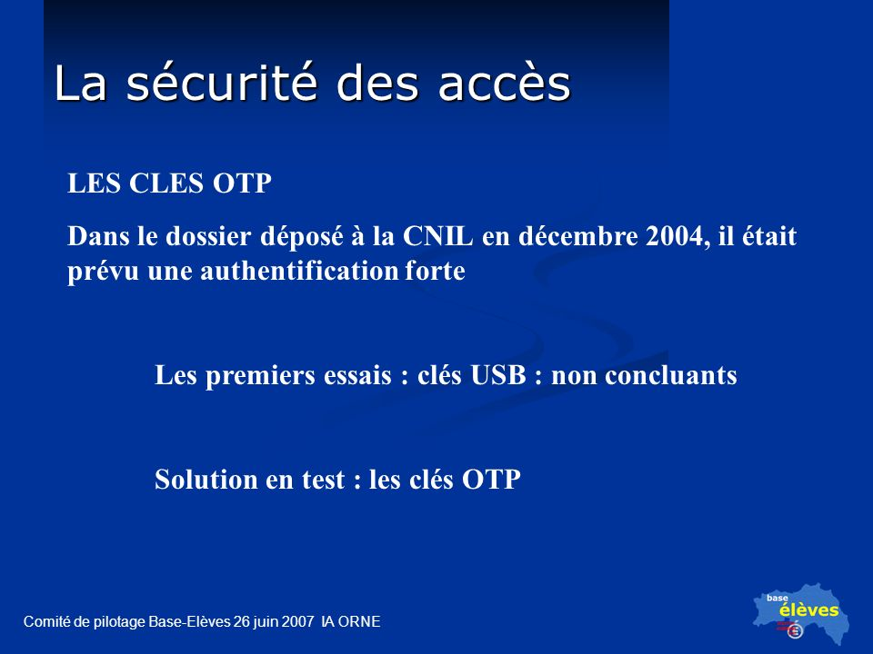 Comité de pilotage Base-Elèves 26 juin 2007 IA ORNE La sécurité des accès LES CLES OTP Dans le dossier déposé à la CNIL en décembre 2004, il était prévu une authentification forte Les premiers essais : clés USB : non concluants Solution en test : les clés OTP