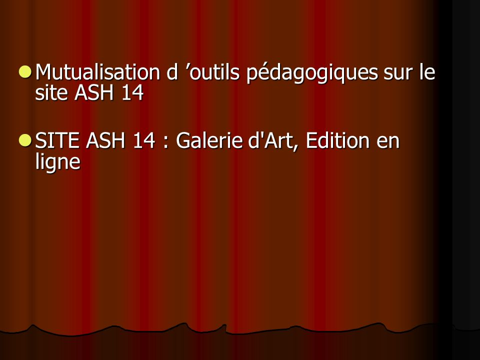 Mutualisation d outils pédagogiques sur le site ASH 14 Mutualisation d outils pédagogiques sur le site ASH 14 SITE ASH 14 : Galerie d Art, Edition en ligne SITE ASH 14 : Galerie d Art, Edition en ligne