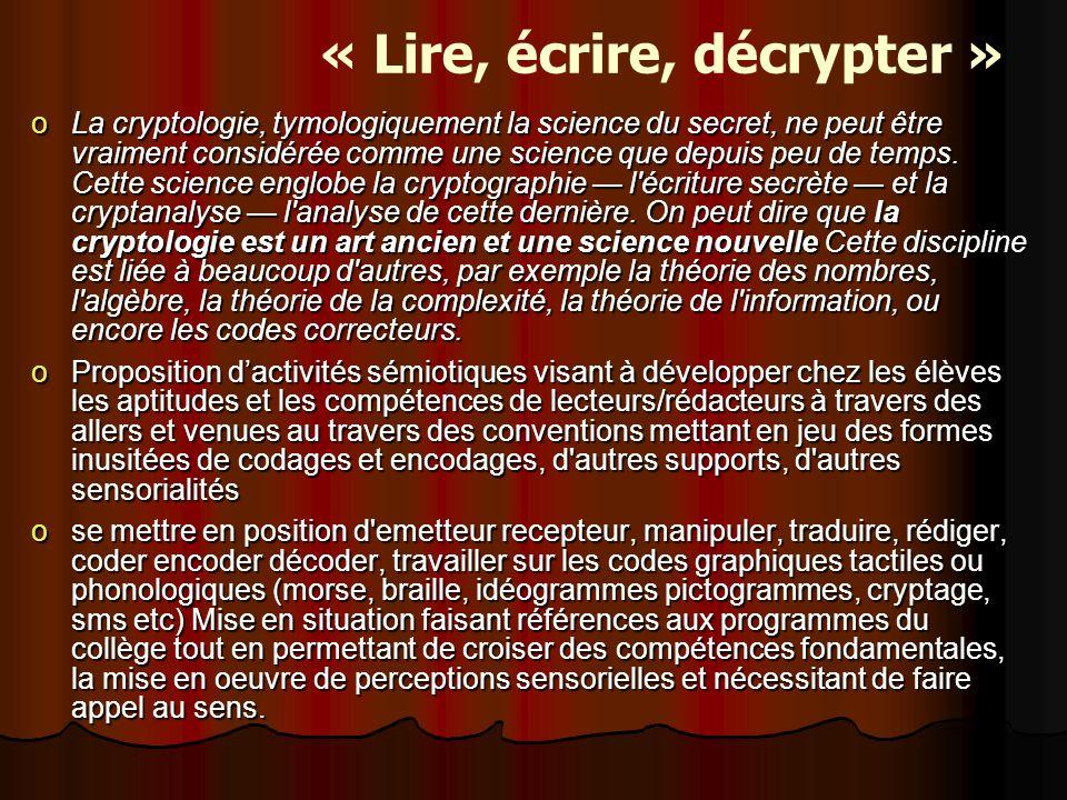 « Lire, écrire, décrypter » oLa cryptologie, tymologiquement la science du secret, ne peut être vraiment considérée comme une science que depuis peu de temps.