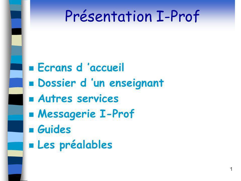 1 Présentation I-Prof n Ecrans d accueil n Dossier d un enseignant n Autres services n Messagerie I-Prof n Guides n Les préalables