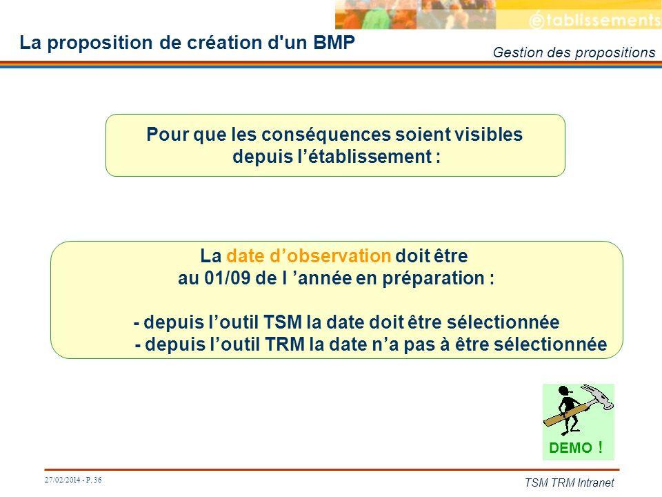 27/02/2014 - P. 36 TSM TRM Intranet La proposition de création d'un BMP Pour que les conséquences soient visibles depuis létablissement : La date dobs