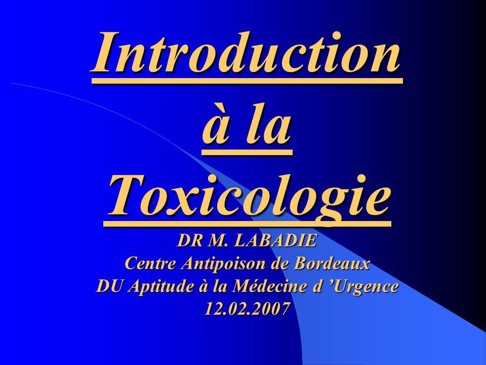 Introduction à la Toxicologie DR M. LABADIE Centre Antipoison de Bordeaux DU Aptitude à la Médecine d Urgence 12.02.2007