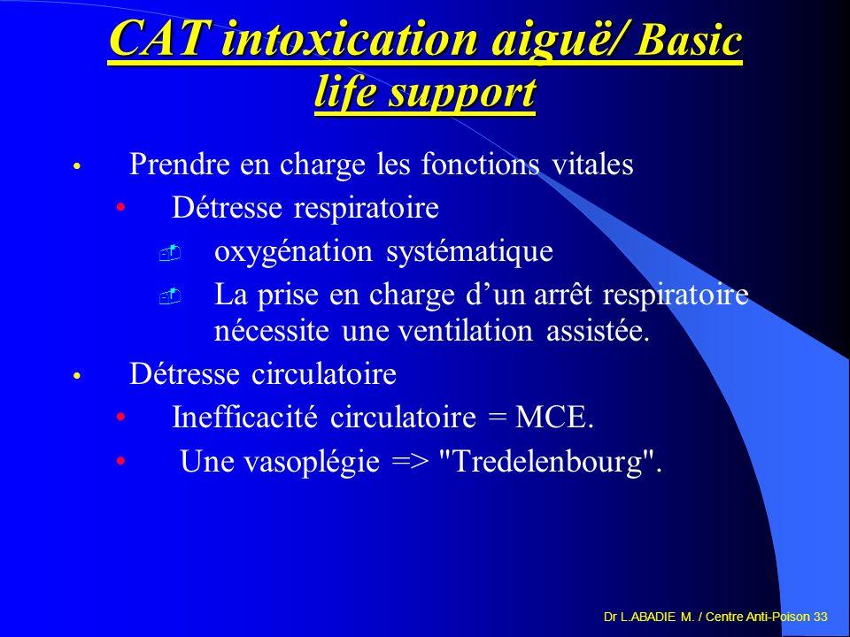 Dr L.ABADIE M. / Centre Anti-Poison 33 CAT intoxication aiguë/ Basic life support Prendre en charge les fonctions vitales Détresse respiratoire oxygén