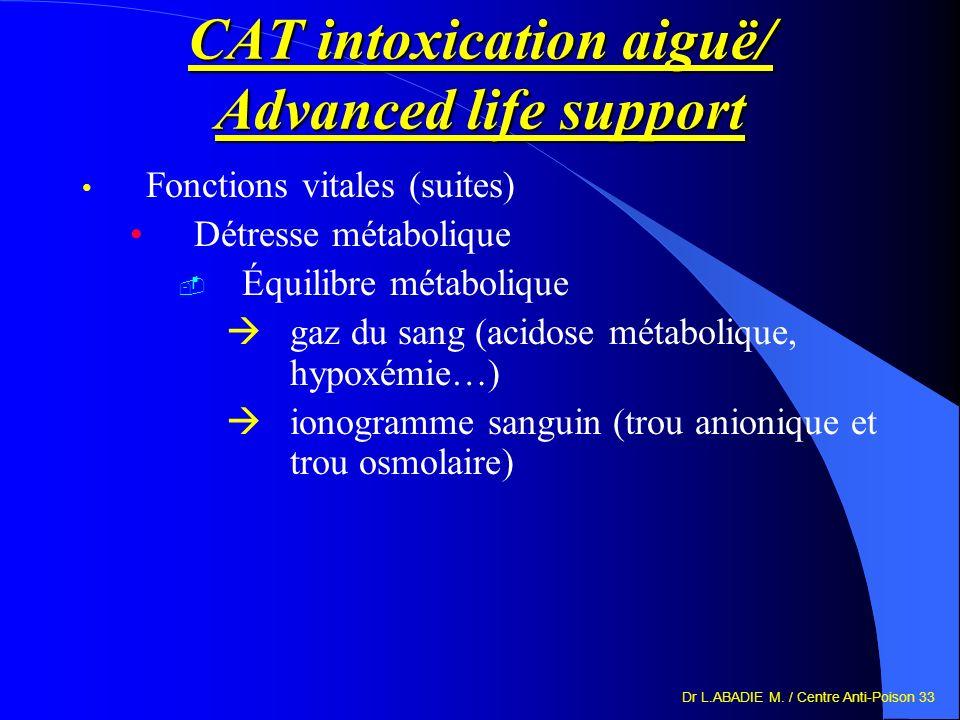 Dr L.ABADIE M. / Centre Anti-Poison 33 CAT intoxication aiguë/ Advanced life support Fonctions vitales (suites) Détresse métabolique Équilibre métabol