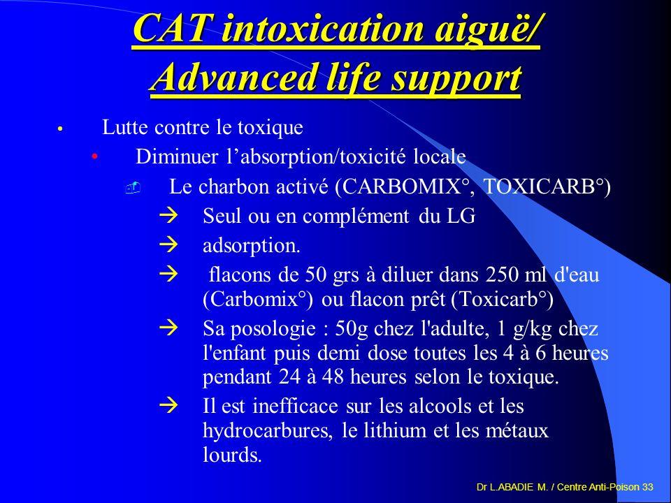 Dr L.ABADIE M. / Centre Anti-Poison 33 CAT intoxication aiguë/ Advanced life support Lutte contre le toxique Diminuer labsorption/toxicité locale Le c