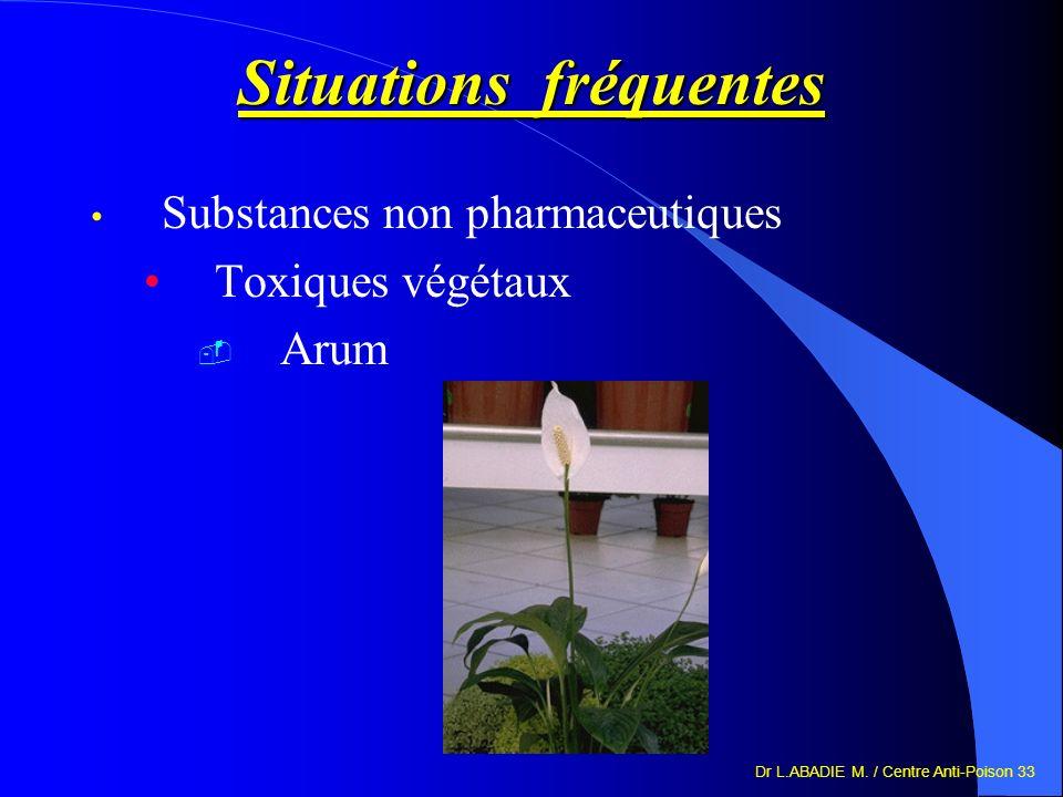 Dr L.ABADIE M. / Centre Anti-Poison 33 Situations fréquentes Substances non pharmaceutiques Toxiques végétaux Arum