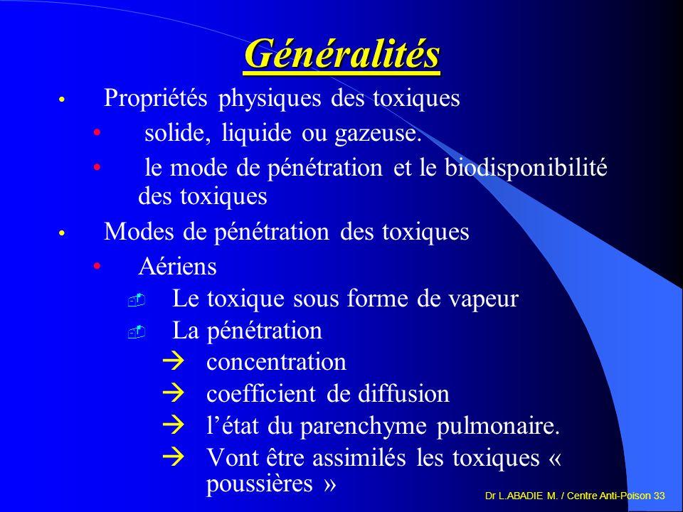 Dr L.ABADIE M. / Centre Anti-Poison 33 Généralités Propriétés physiques des toxiques solide, liquide ou gazeuse. le mode de pénétration et le biodispo
