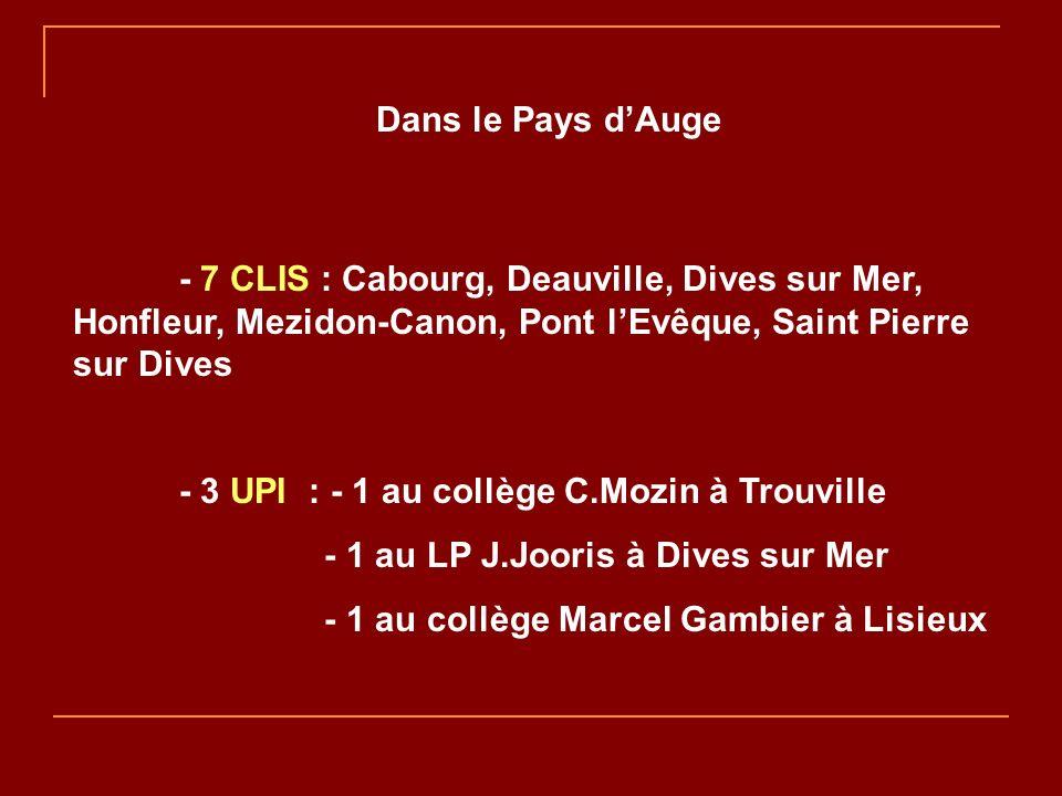 Dans le Pays dAuge - 7 CLIS : Cabourg, Deauville, Dives sur Mer, Honfleur, Mezidon-Canon, Pont lEvêque, Saint Pierre sur Dives - 3 UPI : - 1 au collège C.Mozin à Trouville - 1 au LP J.Jooris à Dives sur Mer - 1 au collège Marcel Gambier à Lisieux