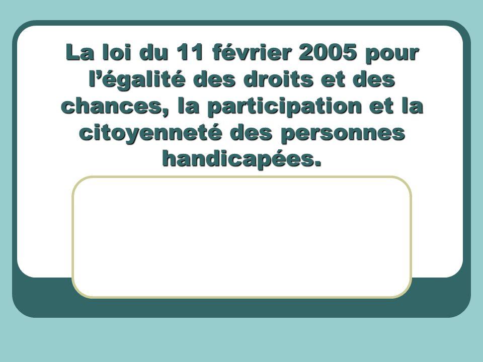 La loi du 11 février 2005 pour légalité des droits et des chances, la participation et la citoyenneté des personnes handicapées.