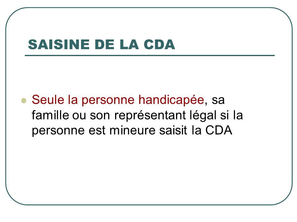 SAISINE DE LA CDA Seule la personne handicapée, sa famille ou son représentant légal si la personne est mineure saisit la CDA