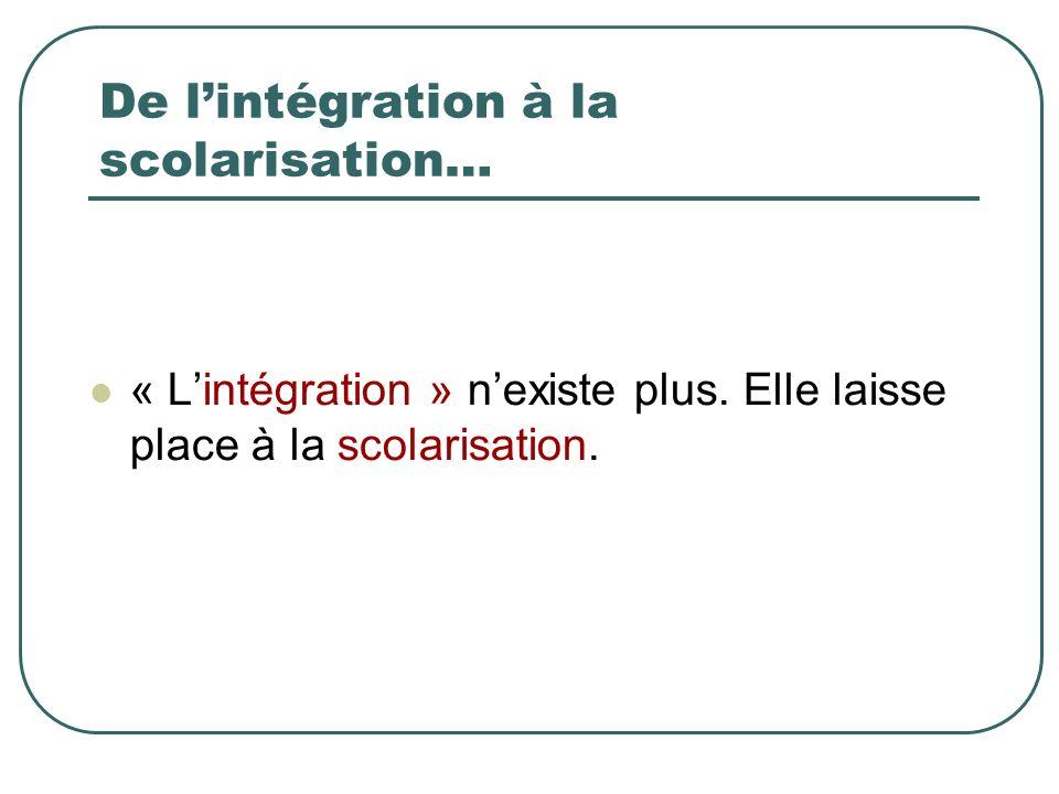De lintégration à la scolarisation… « Lintégration » nexiste plus.