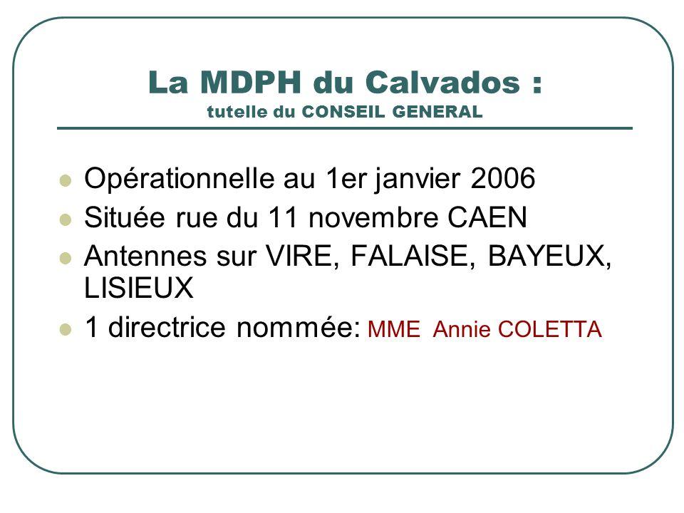 La MDPH du Calvados : tutelle du CONSEIL GENERAL Opérationnelle au 1er janvier 2006 Située rue du 11 novembre CAEN Antennes sur VIRE, FALAISE, BAYEUX, LISIEUX 1 directrice nommée: MME Annie COLETTA