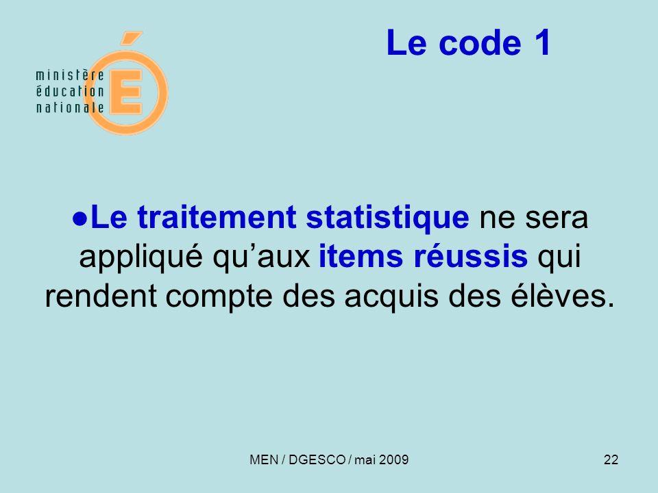 22 Le traitement statistique ne sera appliqué quaux items réussis qui rendent compte des acquis des élèves. Le code 1 MEN / DGESCO / mai 2009