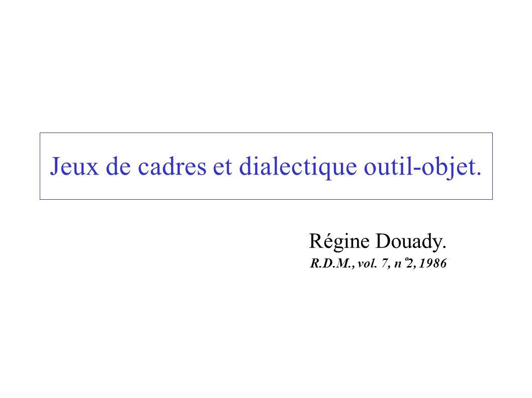 Jeux de cadres et dialectique outil-objet. Régine Douady. R.D.M., vol. 7, n°2, 1986