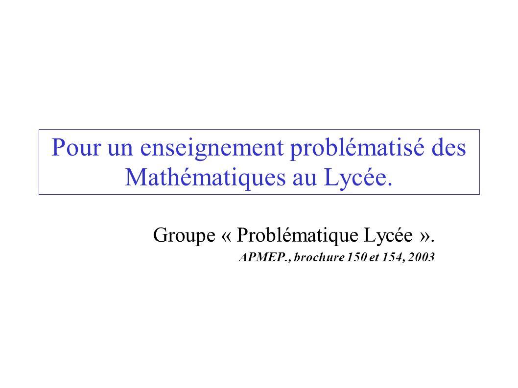 Pour un enseignement problématisé des Mathématiques au Lycée. Groupe « Problématique Lycée ». APMEP., brochure 150 et 154, 2003