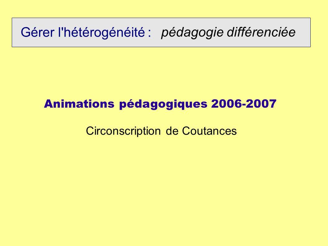 Gérer l'hétérogénéité : pédagogie différenciée Animations pédagogiques 2006-2007 Circonscription de Coutances
