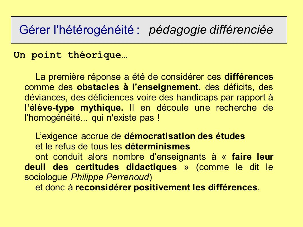 Gérer l hétérogénéité : pédagogie différenciée Pédagogie différenciée / pédagogie diversifiée : Diversifier sa pédagogie c est : varier les approches, les entrées, les modes de fonctionnement et de gestion du groupe.