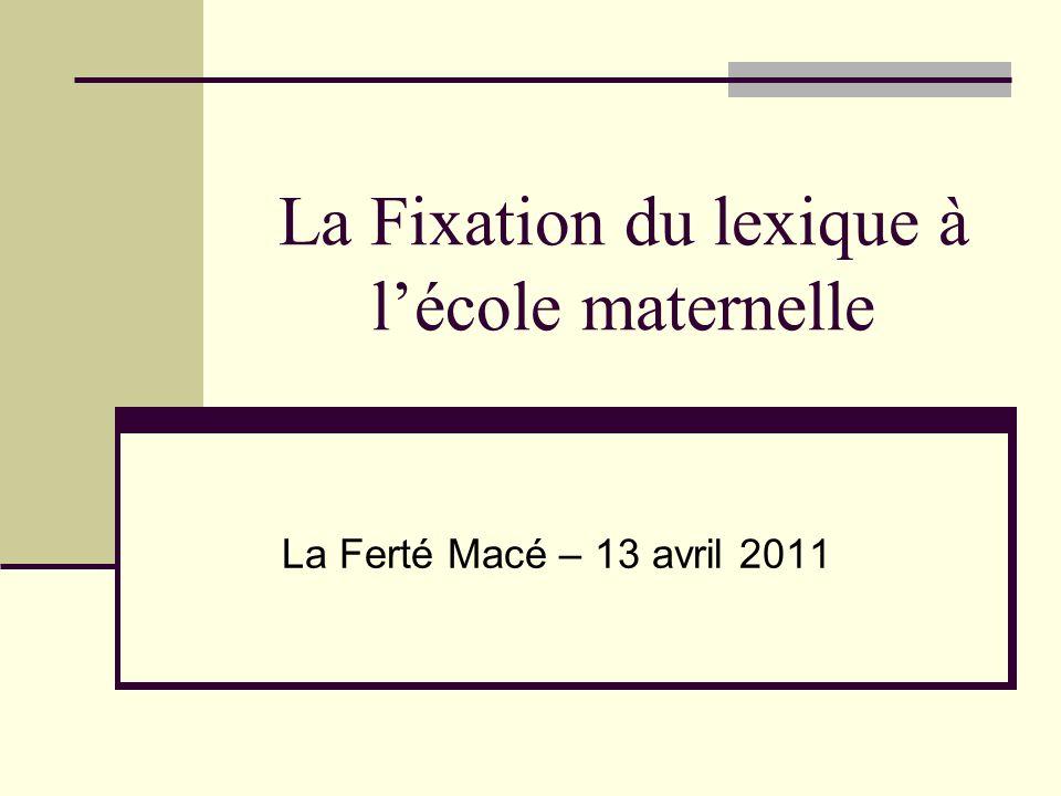 La Fixation du lexique à lécole maternelle La Ferté Macé – 13 avril 2011