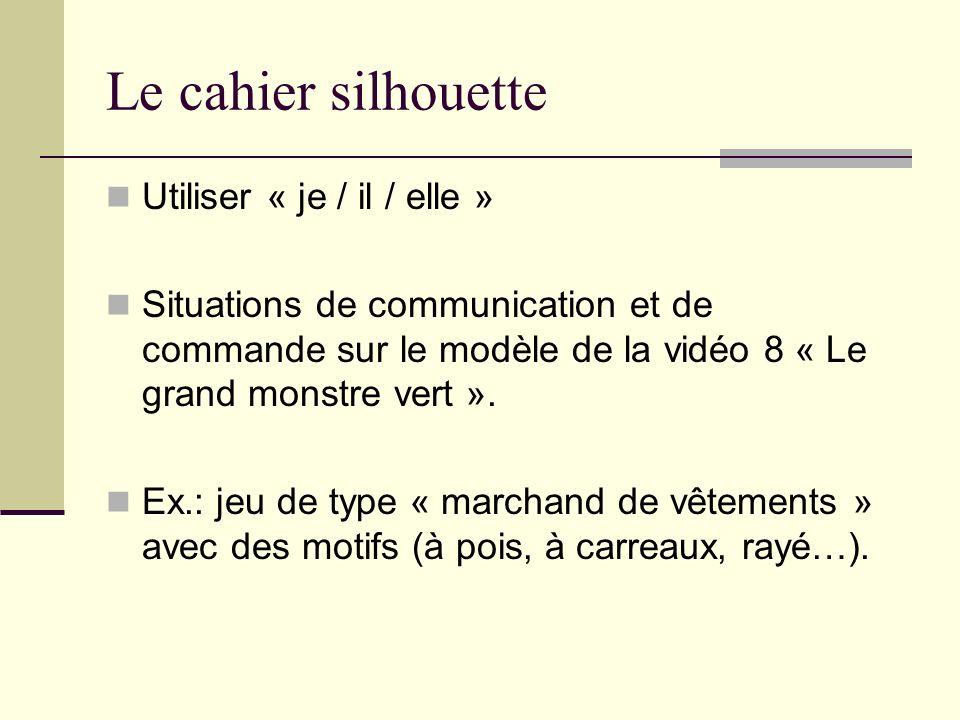 Le cahier silhouette Utiliser « je / il / elle » Situations de communication et de commande sur le modèle de la vidéo 8 « Le grand monstre vert ». Ex.