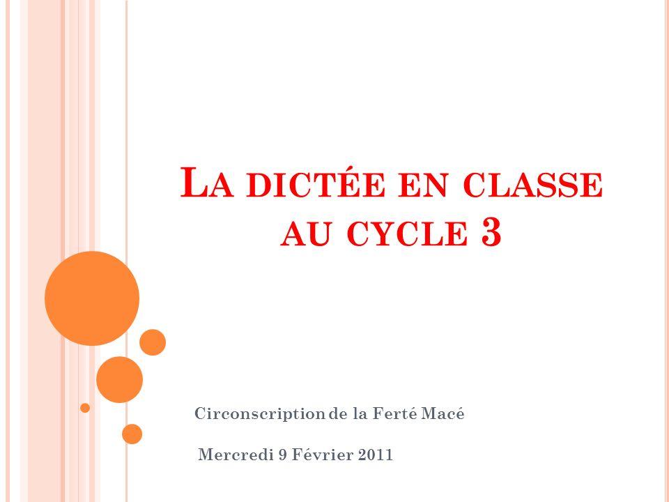 L A DICTÉE EN CLASSE AU CYCLE 3 Circonscription de la Ferté Macé Mercredi 9 Février 2011