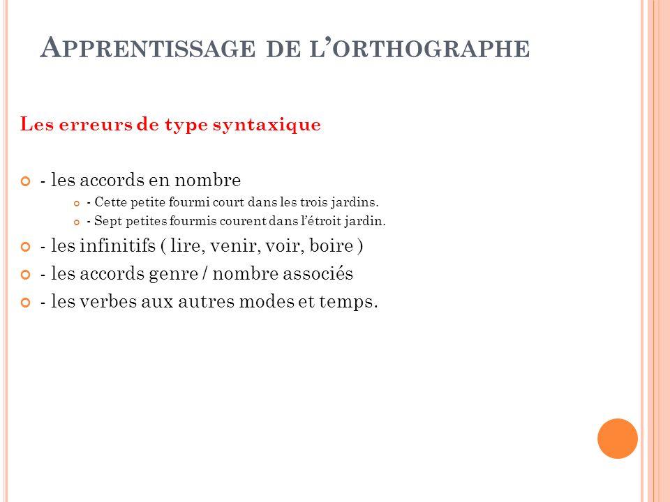 A PPRENTISSAGE DE L ORTHOGRAPHE Les erreurs de type syntaxique - les accords en nombre - Cette petite fourmi court dans les trois jardins. - Sept peti