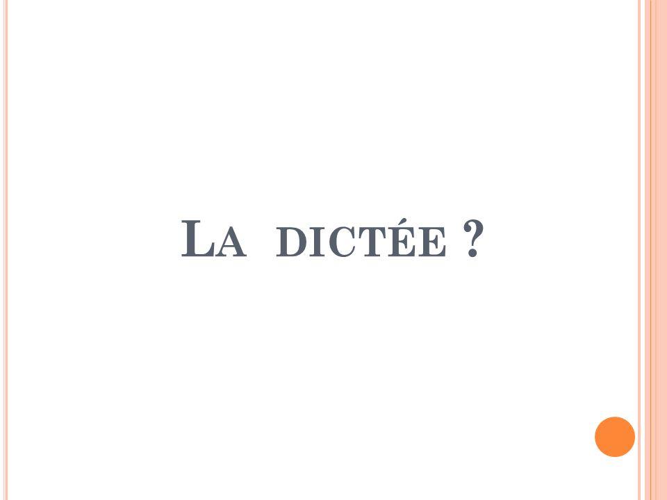 L A DICTÉE ?