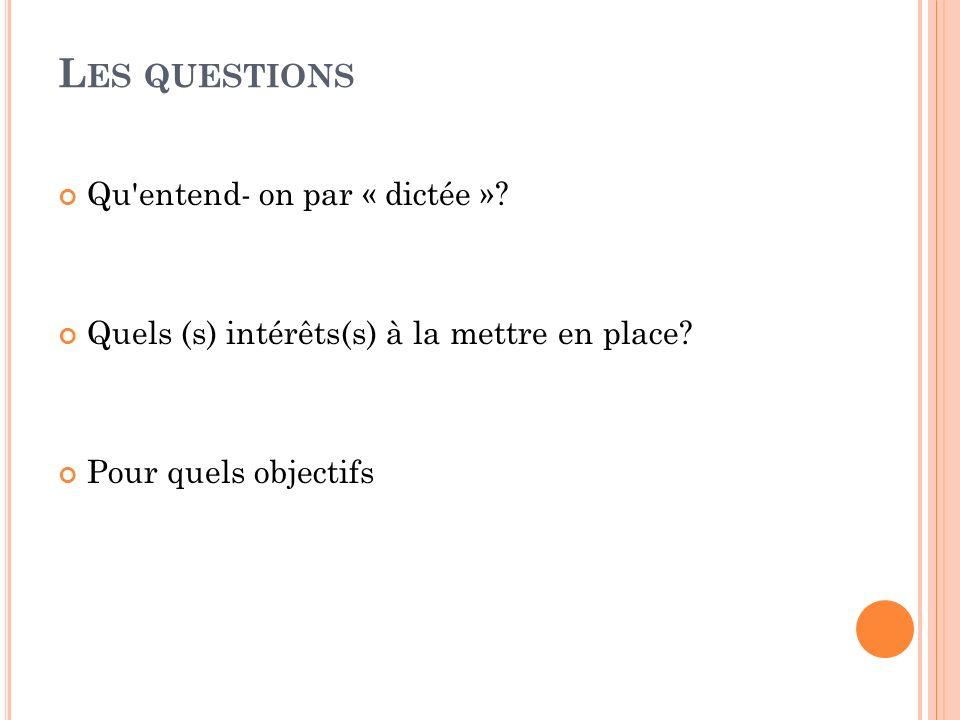 L ES QUESTIONS Qu'entend- on par « dictée »? Quels (s) intérêts(s) à la mettre en place? Pour quels objectifs