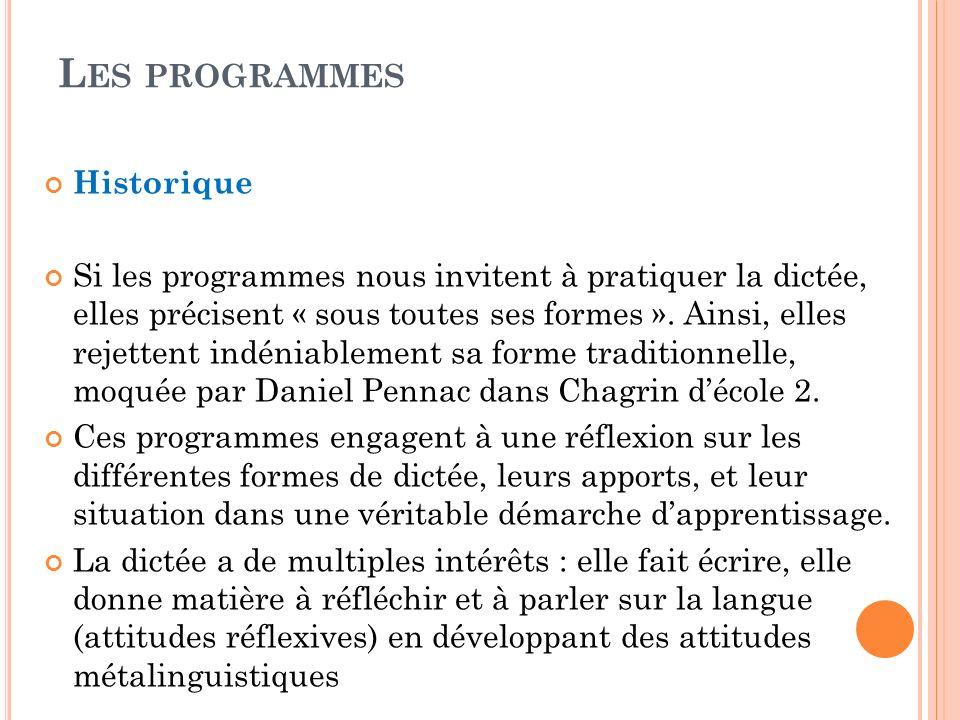 L ES PROGRAMMES Historique Si les programmes nous invitent à pratiquer la dictée, elles précisent « sous toutes ses formes ». Ainsi, elles rejettent i