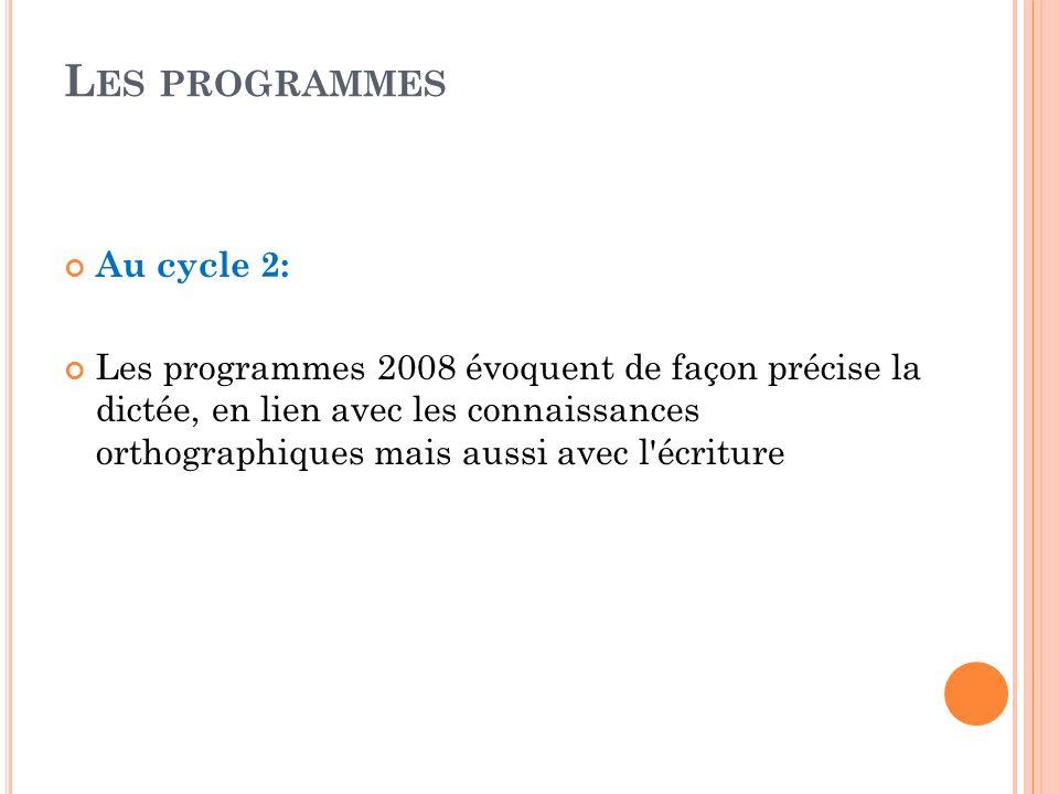 L ES PROGRAMMES Au cycle 2: Les programmes 2008 évoquent de façon précise la dictée, en lien avec les connaissances orthographiques mais aussi avec l'