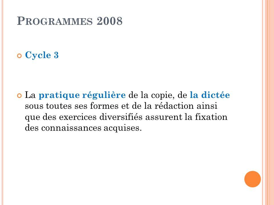 P ROGRAMMES 2008 Cycle 3 La pratique régulière de la copie, de la dictée sous toutes ses formes et de la rédaction ainsi que des exercices diversifiés