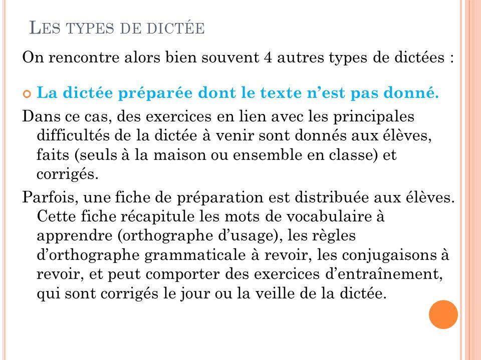 L ES TYPES DE DICTÉE On rencontre alors bien souvent 4 autres types de dictées : La dictée préparée dont le texte nest pas donné. Dans ce cas, des exe